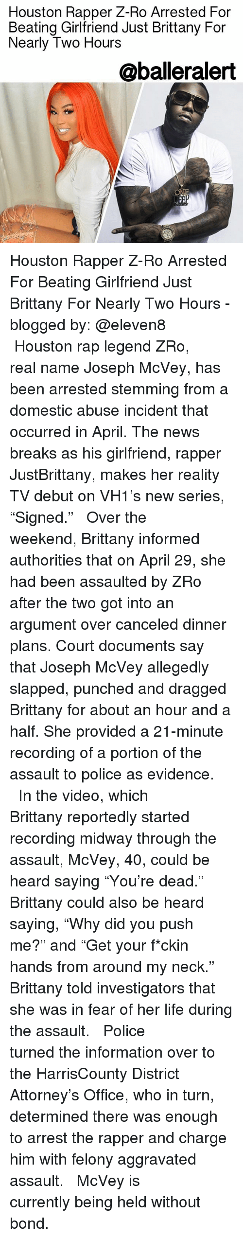 "Life, Memes, and News: Houston Rapper Z-Ro Arrested For  Beating Girlfriend Just Brittany For  Nearly Two Hours  @balleralert Houston Rapper Z-Ro Arrested For Beating Girlfriend Just Brittany For Nearly Two Hours - blogged by: @eleven8 ⠀⠀⠀⠀⠀⠀⠀⠀⠀ ⠀⠀⠀⠀⠀⠀⠀⠀⠀ Houston rap legend ZRo, real name Joseph McVey, has been arrested stemming from a domestic abuse incident that occurred in April. The news breaks as his girlfriend, rapper JustBrittany, makes her reality TV debut on VH1's new series, ""Signed."" ⠀⠀⠀⠀⠀⠀⠀⠀⠀ ⠀⠀⠀⠀⠀⠀⠀⠀⠀ Over the weekend, Brittany informed authorities that on April 29, she had been assaulted by ZRo after the two got into an argument over canceled dinner plans. Court documents say that Joseph McVey allegedly slapped, punched and dragged Brittany for about an hour and a half. She provided a 21-minute recording of a portion of the assault to police as evidence. ⠀⠀⠀⠀⠀⠀⠀⠀⠀ ⠀⠀⠀⠀⠀⠀⠀⠀⠀ In the video, which Brittany reportedly started recording midway through the assault, McVey, 40, could be heard saying ""You're dead."" Brittany could also be heard saying, ""Why did you push me?"" and ""Get your f*ckin hands from around my neck."" Brittany told investigators that she was in fear of her life during the assault. ⠀⠀⠀⠀⠀⠀⠀⠀⠀ ⠀⠀⠀⠀⠀⠀⠀⠀⠀ Police turned the information over to the HarrisCounty District Attorney's Office, who in turn, determined there was enough to arrest the rapper and charge him with felony aggravated assault. ⠀⠀⠀⠀⠀⠀⠀⠀⠀ ⠀⠀⠀⠀⠀⠀⠀⠀⠀ McVey is currently being held without bond."
