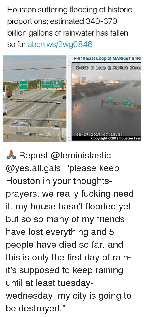"""Friends, Fucking, and Memes: Houston suffering flooding of historic  proportions, estimated 340-370  billion gallons of rainwater has fallen  so far abcn.ws/2wg0846  IH-610 East Loop at MARKET STRI  泓610 E Loop @ Rotot 50α  08/27/2017 07: 15: 35  Copyright 2017 Houston Tran 🙏🏾 Repost @feministastic @yes.all.gals: """"please keep Houston in your thoughts-prayers. we really fucking need it. my house hasn't flooded yet but so so many of my friends have lost everything and 5 people have died so far. and this is only the first day of rain- it's supposed to keep raining until at least tuesday-wednesday. my city is going to be destroyed."""""""