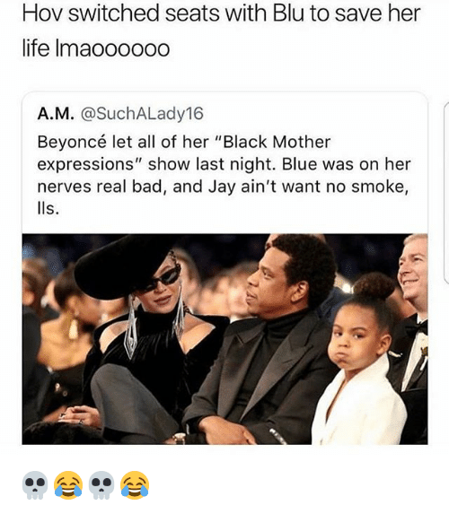 """Bad, Beyonce, and Jay: Hov switched seats with Blu to save her  life Imaoo000o  A.M. @SuchALady16  Beyoncé let all of her """"Black Mother  expressions"""" show last night. Blue was on her  nerves real bad, and Jay ain't want no smoke,  lls. 💀😂💀😂"""