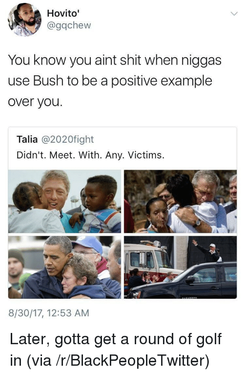 Blackpeopletwitter, Shit, and Golf: Hovito'  @gqchew  You know you aint shit when niggas  use Bush to be a positive example  over you  Talia @2020fight  Didn't. Meet. With. Any. Victim:s  8/30/17, 12:53 AM <p>Later, gotta get a round of golf in (via /r/BlackPeopleTwitter)</p>