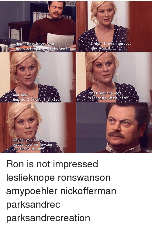 Memes, Sleeping, and Been: How 1ong have you  Idon' t even get..  been sifee  h Ben?  that you're not,  冫 'sleeping with' him?'  And how.o  do I know, frankly,  Maybe you are  aybe you're trying Ron is not impressed leslieknope ronswanson amypoehler nickofferman parksandrec parksandrecreation