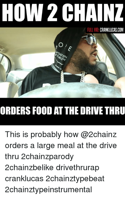 Food, Memes, and Drive: HOW 2 CHAINZ  FULL VID:  CRANKLUCAS.COM  0  5  ORDERS FOOD AT THE DRIVE THRU This is probably how @2chainz orders a large meal at the drive thru 2chainzparody 2chainzbelike drivethrurap cranklucas 2chainztypebeat 2chainztypeinstrumental