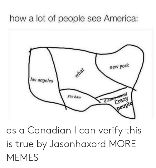 America, Crazy, and Dank: how a lot of people see America:  los angeles  new york  what  yee haw  dishey world  Crazy  people as a Canadian I can verify this is true by Jasonhaxord MORE MEMES