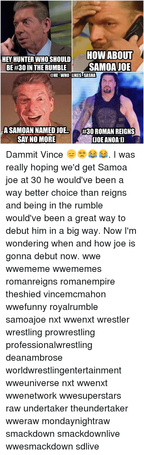Memes, Roman Reigns, and Undertaker: HOW ABOUT  HEY HUNTER WHO SHOULD  BE #30 IN THE RUMBLE  SAMOA JOE  @HE WHO LIKES SASHA  A SAMOAN NAMEDJOE  #30 ROMAN REIGNS  SAY NO MORE  UDE ANOAD Dammit Vince 😑😒😂😂. I was really hoping we'd get Samoa joe at 30 he would've been a way better choice than reigns and being in the rumble would've been a great way to debut him in a big way. Now I'm wondering when and how joe is gonna debut now. wwe wwememe wwememes romanreigns romanempire theshied vincemcmahon wwefunny royalrumble samoajoe nxt wwenxt wrestler wrestling prowrestling professionalwrestling deanambrose worldwrestlingentertainment wweuniverse nxt wwenxt wwenetwork wwesuperstars raw undertaker theundertaker wweraw mondaynightraw smackdown smackdownlive wwesmackdown sdlive