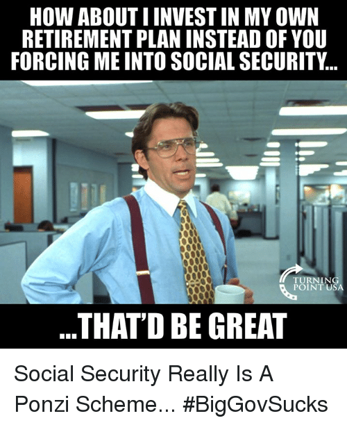 Memes, Turnin, and 🤖: HOW ABOUT I INVEST IN MY OWN  RETIREMENT PLAN INSTEAD OF YOU  FORCING ME INTO SOCIAL SECURITY...  TURNIN  POINT USA  THATD BE GREAT Social Security Really Is A Ponzi Scheme... #BigGovSucks