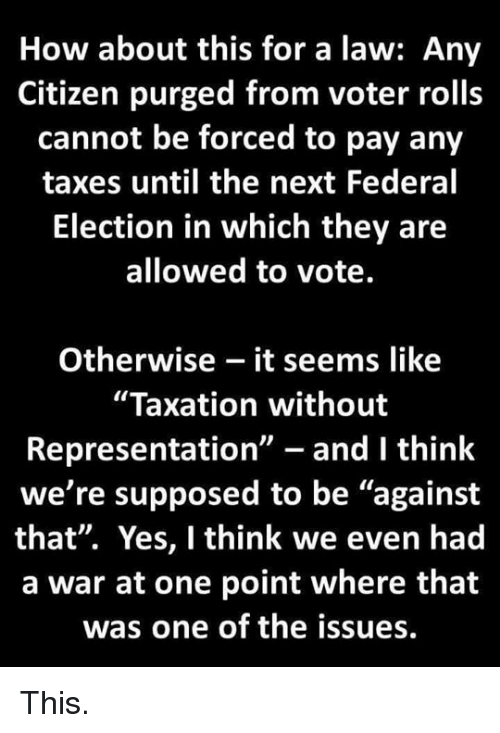 """Taxes, How, and Yes: How about this for a law: Any  Citizen purged from voter rolls  cannot be forced to pay any  taxes until the next Federal  Election in which they are  allowed to vote.  Otherwise - it seems like  """"Taxation without  Representation"""" - and I think  we're supposed to be """"against  that"""". Yes, I think we even had  a war at one point where that  was one of the issues. This."""