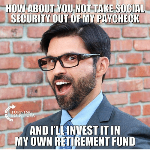 Memes, 🤖, and How: HOW ABOUT YOU NOT TAKE SOCIAL  SECURITY OUT OFMY PAYCHECK  TURNING  POINT USA  AND ILLINVEST IT IN  MY OWN RETIREMENT FUND