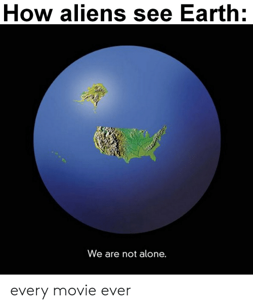 Being Alone, Aliens, and Earth: How aliens see Earth:  We are not alone. every movie ever