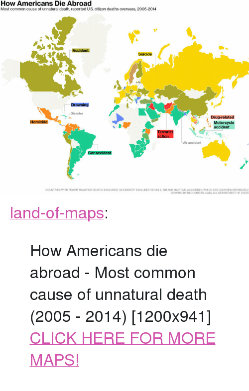 "Click, Tumblr, and Blog: How Americans Die Abroad  Most common cause of unnatural death, reported U.S. citizen deaths overseas, 2005-2014  Accident  Suicide  Drowning  Disaster  Drug-related  Motorcycle  accident  Homicide  erroris  Air accident  Car accident  COUNTRIES WITH FEWER THAN FIVE DEATHS EXCLUDED. ACCIDENTS"" EXCLUDES VEHICLE, AIR AND MARITIME ACCIDENTS, WHICH ARE COUNTED SEPARATELY  GRAPHIC BY BLOOMBERG. DATA: U.S. DEPARTMENT OF STATE <p><a href=""http://land-of-maps.tumblr.com/post/149329140240/how-americans-die-abroad-most-common-cause-of"" class=""tumblr_blog"">land-of-maps</a>:</p>  <blockquote><p>How Americans die abroad - Most common cause of unnatural death (2005 - 2014) [1200x941]<br/><a href=""http://landofmaps.com/"">CLICK HERE FOR MORE MAPS!</a></p></blockquote>"