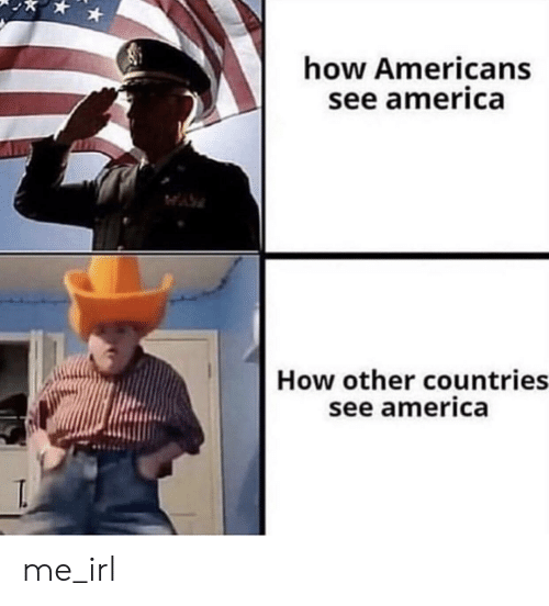 America, Irl, and Me IRL: how Americans  see america  How other countries  see america me_irl