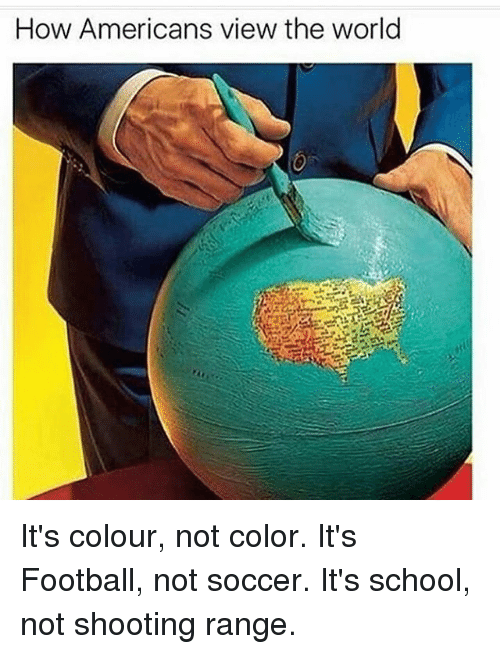 Football, Memes, and School: How Americans view the world It's colour, not color. It's Football, not soccer. It's school, not shooting range.