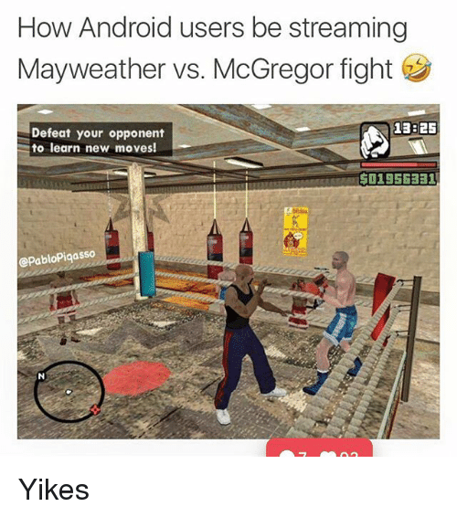 Android, Mayweather, and Memes: How Android users be streaming  Mayweather vs. McGregor fight  Defeat your opponent  to learn new moves!  13825  OSESBA501956331  @PabloPiqasso Yikes