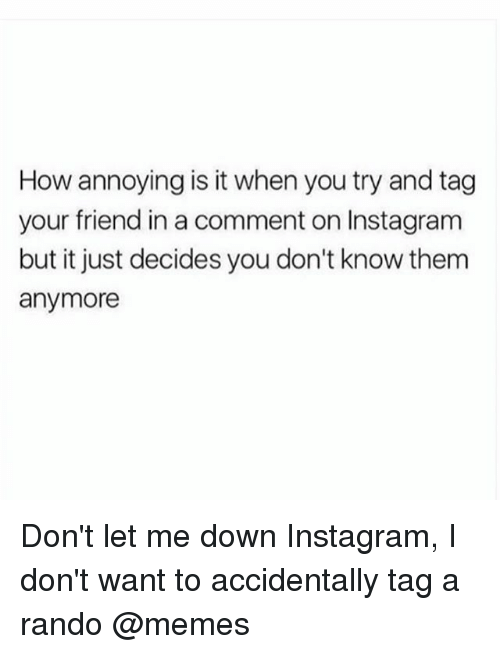 Instagram, Memes, and Girl Memes: How annoying is it when you try and tag  your friend in a comment on Instagram  but it just decides you don't know them  anymore Don't let me down Instagram, I don't want to accidentally tag a rando @memes
