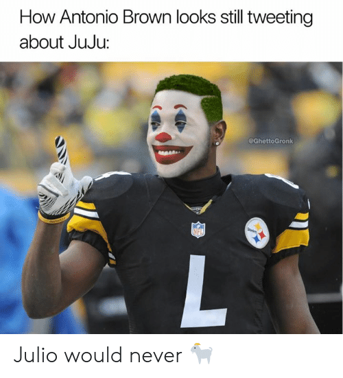 Nfl, Never, and Antonio Brown: How Antonio Brown looks still tweeting  about JuJu:  @GhettoGronk Julio would never 🐐