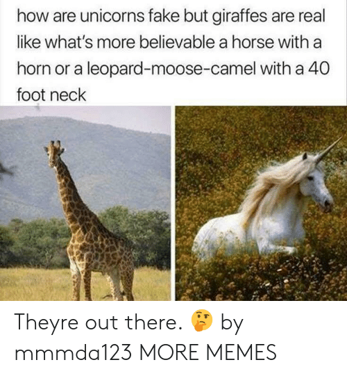 Dank, Fake, and Memes: how are unicorns fake but giraffes are real  like what's more believable a horse with a  horn or a leopard-moose-camel with a 40  foot neck Theyre out there. 🤔 by mmmda123 MORE MEMES