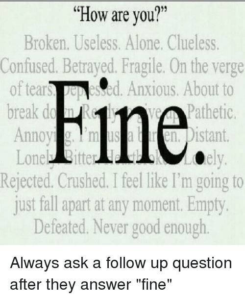 """Fall, Memes, and Break: """"How are you?""""  Broken. Useless. Alone, Clueless.  Confused. Betrayed. Fragile. On the verge  of tear Rine  Pathetic  About to  break Annoyi Distant  Rejected. Crushed. Ifeel like I'm going to  just fall apart at any moment. Empty.  Defeated. Never good enough Always ask a follow up question after they answer """"fine"""""""