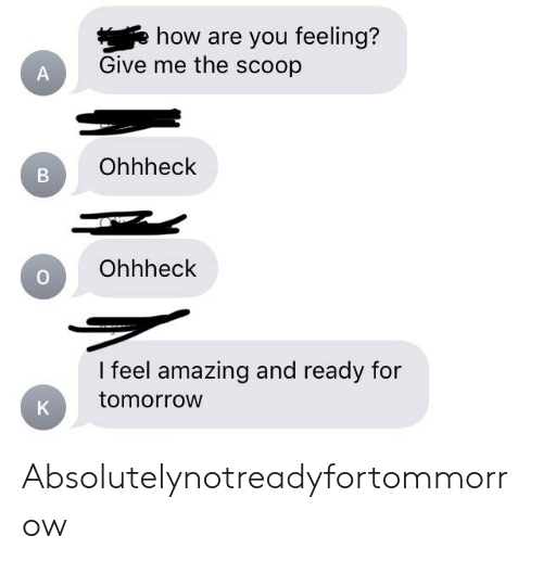 Tomorrow, Amazing, and Absolutely Not Me_irl: how are you feeling?  Give me the scoop  Ohhheck  Ohhheck  I feel amazing and ready for  tomorrow Absolutelynotreadyfortommorrow
