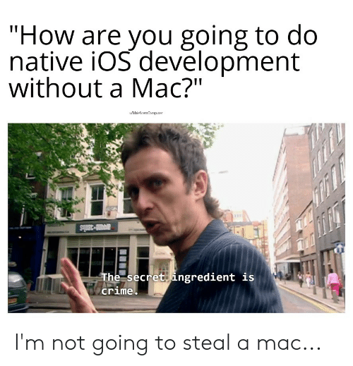 """Crime, Computer, and Programmer Humor: """"How are you going to do  native iOS devēlopment  without a Mac?""""  wMaleficent Computer  ari-3mls  The secret ingredient is  crime. I'm not going to steal a mac..."""