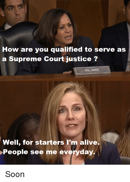 Alive, Soon..., and Supreme: How are you qualified to serve as  a Supreme Court justice?  MS. HARRIS  Well, for starters I'm alive,  People see me everyday. Soon