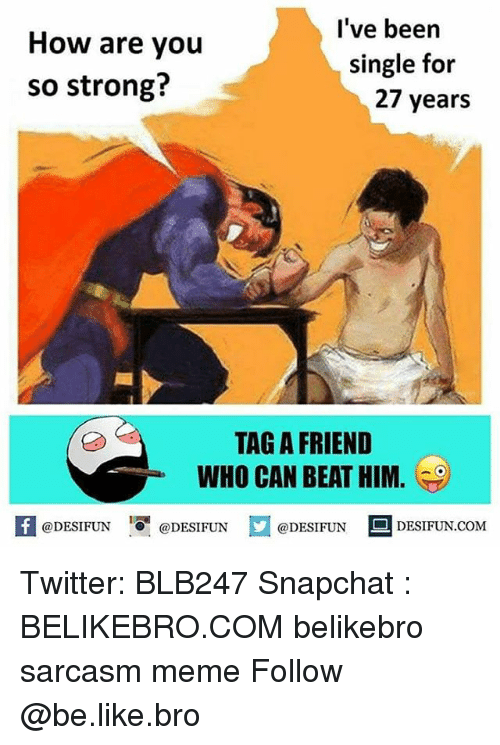 Be Like, Meme, and Memes: How are you  so strong?  l've been  single for  27 years  TAG A FRIEND  WHO CAN BEAT HIM.  困@DESIFUN igi @DESIFUN口@DESIFUN-DESIFUN.COM Twitter: BLB247 Snapchat : BELIKEBRO.COM belikebro sarcasm meme Follow @be.like.bro