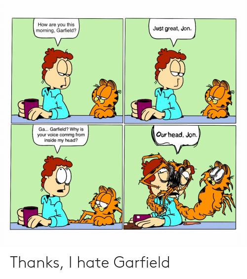 How Are You This Just Great Jon Morning Garfield Ga Garfield Why Is Your Voice Commg From Inside My Head Our Head Jon Thanks I Hate Garfield Head Meme On Me Me
