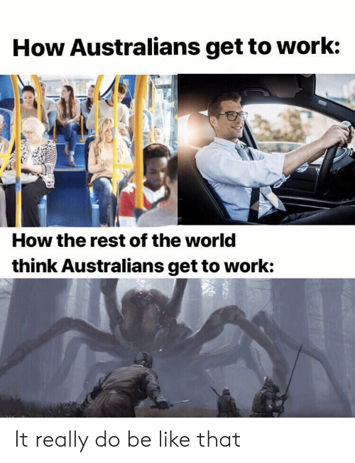 Be Like, Work, and World: How Australians get to work:  How the rest of the world  think Australians get to work: It really do be like that