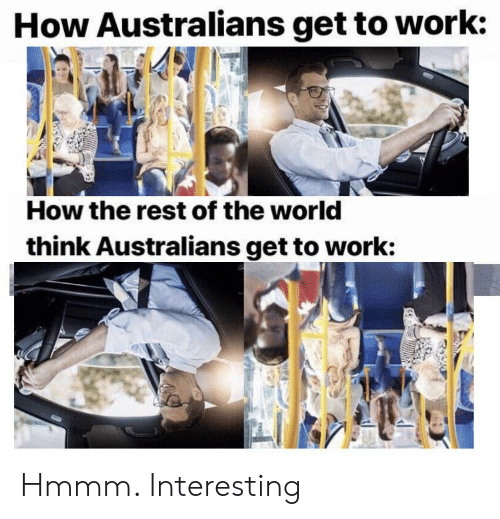 Work, World, and Dank Memes: How Australians get to work:  How the rest of the world  think Australians get to work: Hmmm. Interesting