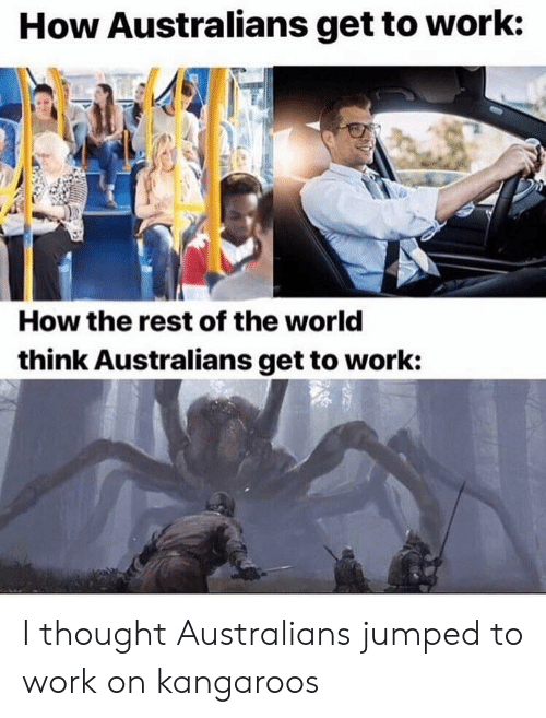 Work, World, and Jumped: How Australians get to work:  How the rest of the world  think Australians get to work: I thought Australians jumped to work on kangaroos
