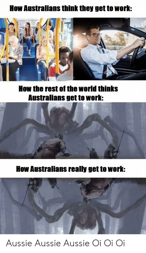 Reddit, Work, and World: How Australians think they get to work:  How the rest of the world thinks  Australians get to work:  How Australians really get to work: Aussie Aussie Aussie Oi Oi Oi