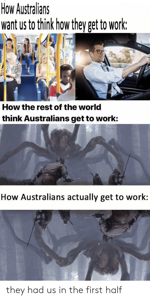 Funny, Work, and World: How Australians  want us to think how they get to work:  How the rest of the world  think Australians get to work:  How Australians actually get to work: they had us in the first half