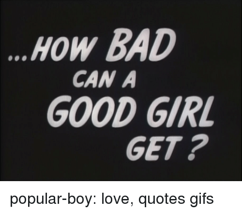How Bad Can A Good Girl Get Popular Boy Love Quotes Gifs Bad