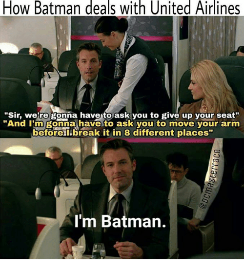 """Batman, Memes, and Break: How Batman deals with United Airlines  """"Sir, were gonna havento ask you to give up your seat""""  """"And I'm gonna have to ask you to move your arm  before break it in 8 different places  I'm Batman."""