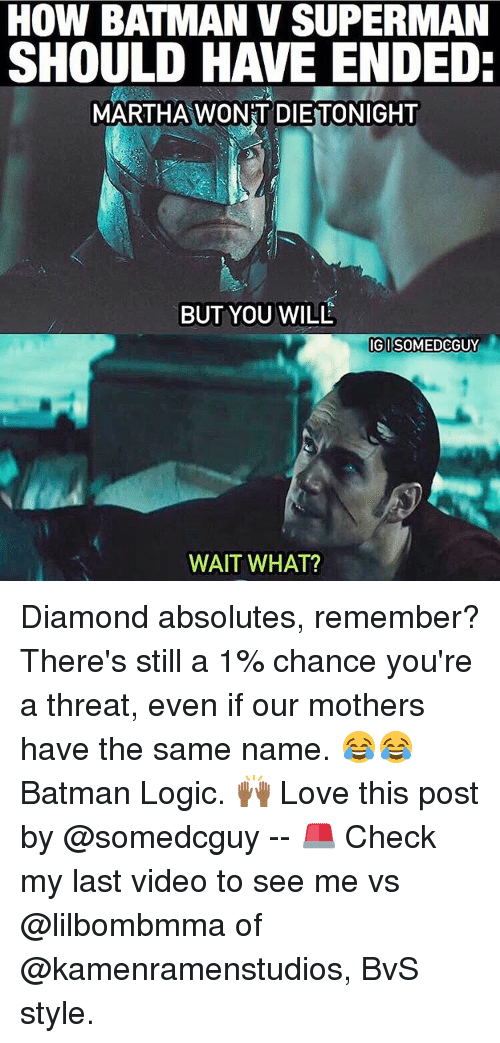 Memes, Batman v Superman, and Diamond: HOW BATMAN V SUPERMAN  SHOULD HAVE ENDED:  MARTHA WONT DIETTONIGHT  BUT YOU WILL  IGI  SOMEDCGUY  WAIT WHAT? Diamond absolutes, remember? There's still a 1% chance you're a threat, even if our mothers have the same name. 😂😂 Batman Logic. 🙌🏾 Love this post by @somedcguy -- 🚨 Check my last video to see me vs @lilbombmma of @kamenramenstudios, BvS style.