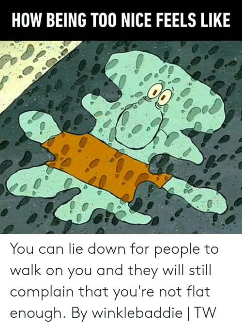 Dank, Nice, and 🤖: HOW BEING TOO NICE FEELS LIKE You can lie down for people to walk on you and they will still complain that you're not flat enough.  By winklebaddie | TW