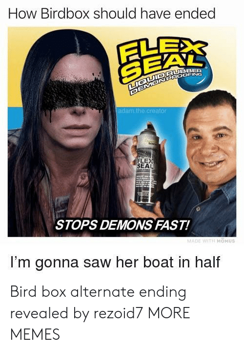 Dank, Memes, and Saw: How Birdbox should have ended  SEA  RUBBER  au  of  LEX  SEAL  STOPS DEMONS FAST!  I'm gonna saw her boat in half Bird box alternate ending revealed by rezoid7 MORE MEMES