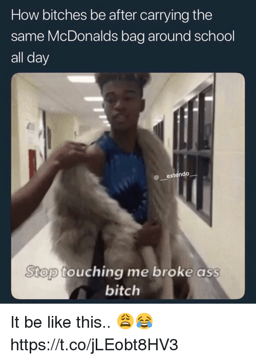 Ass, Be Like, and McDonalds: How bitches be after carrying the  same McDonalds bag around school  all day  @ extendo  Stop touching me broke ass  bitchh It be like this.. 😩😂 https://t.co/jLEobt8HV3