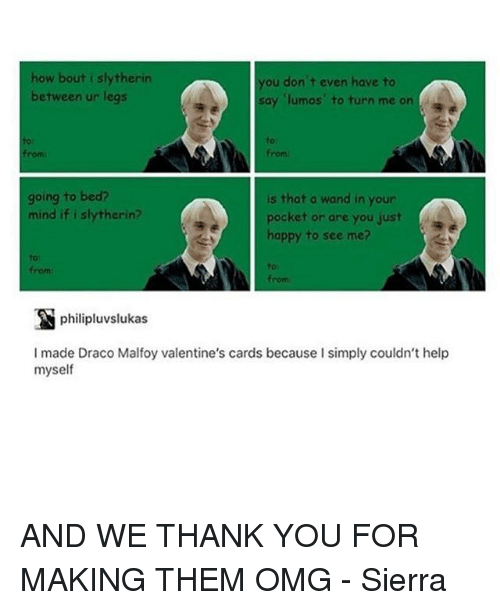 Memes, Valentine's Card, and 🤖: how bout i slytherin  you don't even have to  between ur legs  say lumos to turn me on  going to bed?  is that a wand in your  mind if i erin?  pocket or are you just  happy to see me?  from  from  philipluvslukas  I made Draco Malfoy valentine's cards because I simply couldn't help  myself AND WE THANK YOU FOR MAKING THEM OMG - Sierra