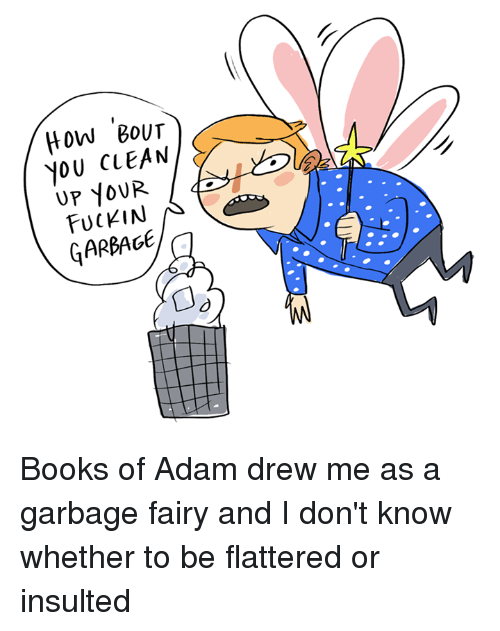Books, Memes, and Book: HOW BOUT  YOU CLEAN  YOUR  FUCKIN  GARBAGE Books of Adam drew me as a garbage fairy and I don't know whether to be flattered or insulted