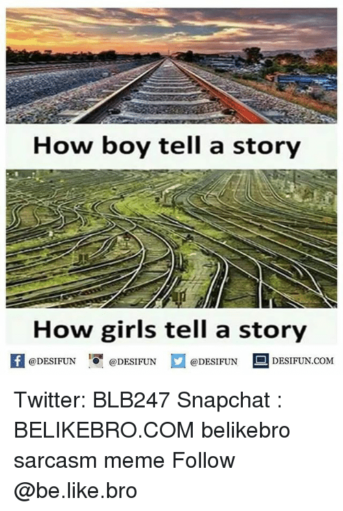 Be Like, Girls, and Meme: How boy tell a story  How girls tell a story  【 @DESIFUN I『@DESIFUN @DESIFUN DESIFUN.COM Twitter: BLB247 Snapchat : BELIKEBRO.COM belikebro sarcasm meme Follow @be.like.bro