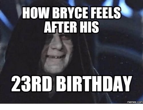 how bryce feels after his 23rd birthday memes c 17615829 how bryce feels after his 23rd birthday memesc 23rd birthday