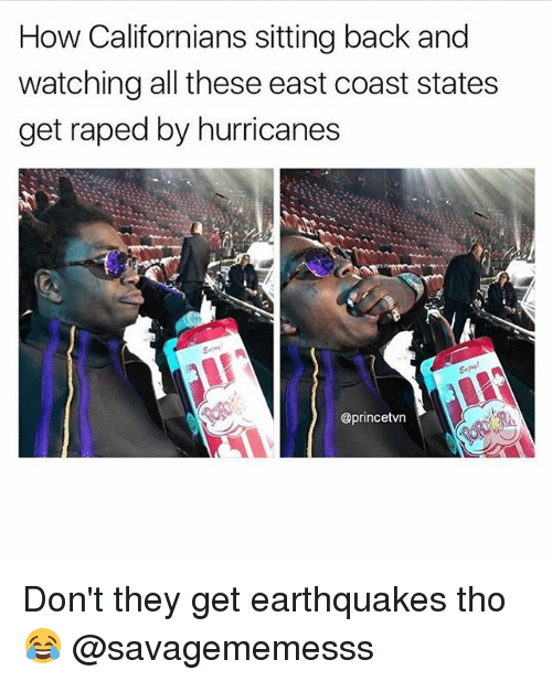 Memes, Back, and 🤖: How Californians sitting back and  watching all these east coast states  get raped by hurricanes  @princetvn Don't they get earthquakes tho 😂 @savagememesss