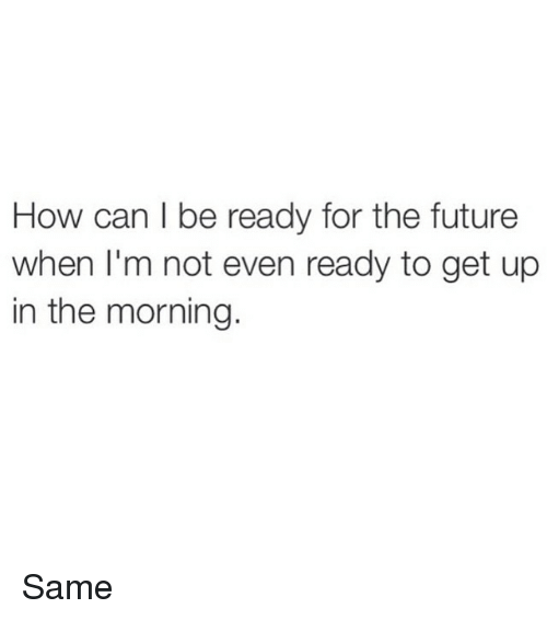 How Can I Be Ready For The Future When Im Not Even Ready To Get Up