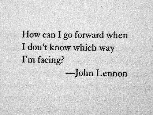 John Lennon, How, and Can: How can I go forward when  I don't know which way  I'm facing?  John Lennon