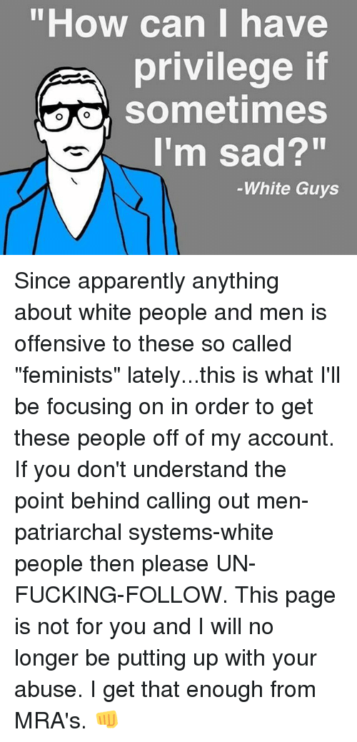 "Apparently, Fucking, and Memes: ""How can I have  privilege if  sometimes  I'm sad?""  -White Guys Since apparently anything about white people and men is offensive to these so called ""feminists"" lately...this is what I'll be focusing on in order to get these people off of my account. If you don't understand the point behind calling out men-patriarchal systems-white people then please UN-FUCKING-FOLLOW. This page is not for you and I will no longer be putting up with your abuse. I get that enough from MRA's. 👊"