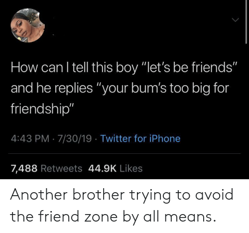 """Friends, Iphone, and Twitter: How can I tell this boy """"let's be friends""""  and he replies """"your bum's too big for  friendship""""  4:43 PM 7/30/19 Twitter for iPhone  7,488 Retweets 44.9K Likes Another brother trying to avoid the friend zone by all means."""