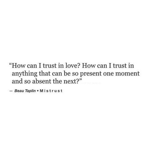 "Love, How, and Next: ""How can I trust in love? How can I trust in  anything that can be so present one moment  and so absent the next?  - Beau Taplin Mistrust"