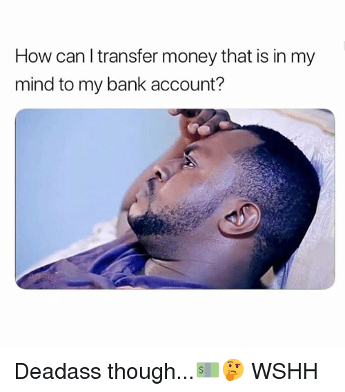 Memes, Money, and Wshh: How can l transfer money that is in my  mind to my bank account? Deadass though...💵🤔 WSHH