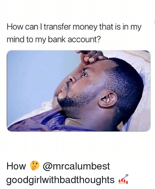 Memes, Money, and Bank: How can l transfer money that is in my  mind to my bank account? How 🤔 @mrcalumbest goodgirlwithbadthoughts 💅🏼