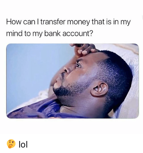 Funny, Lol, and Money: How can l transfer money that is in my  mind to my bank account? 🤔 lol
