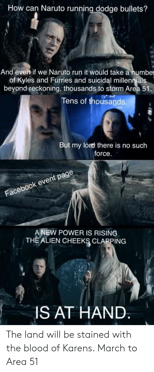 Facebook, Naruto, and Run: How can Naruto running dodge bullets?  And even if we Naruto run it would take a number  of Kyles and Furries and suicidal millennials  beyond reckoning, thousands to storm Area 51.  Tens of thousands.  But my lord there is no such  force.  Facebook event page  A NEW POWER IS RISING  THE ALIEN CHEEKS CLAPPING  IS AT HAND. The land will be stained with the blood of Karens. March to Area 51